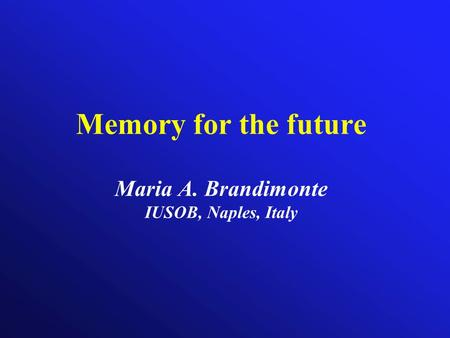 Memory for the future Maria A. Brandimonte IUSOB, Naples, Italy.