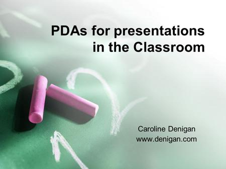 PDAs for presentations in the Classroom Caroline Denigan www.denigan.com.