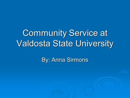 Community Service at Valdosta State University By: Anna Sirmons.