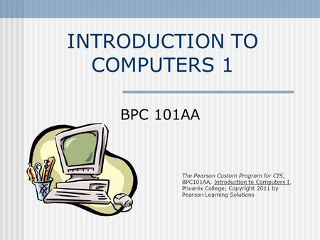 INTRODUCTION TO COMPUTERS 1 BPC 101AA The Pearson Custom Program for CIS, BPC101AA, Introduction to Computers I, Phoenix College; Copyright 2011 by Pearson.