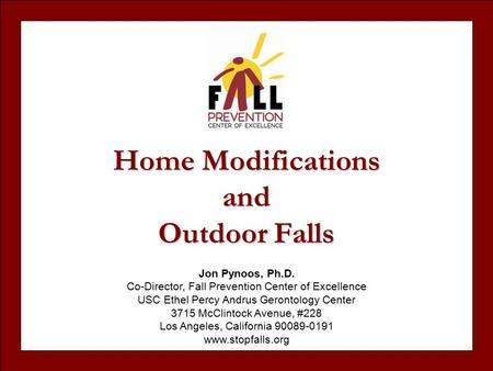 Home Modifications and Outdoor Falls Jon Pynoos, Ph.D. Co-Director, Fall Prevention Center of Excellence USC Ethel Percy Andrus Gerontology Center 3715.