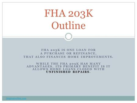 FHA 203K IS ONE LOAN FOR A PURCHASE OR REFINANCE, THAT ALSO FINANCES HOME IMPROVEMENTS. WHILE THE FHA 203K HAS MANY ADVANTAGES, ITS PRIMARY BENEFIT IS.