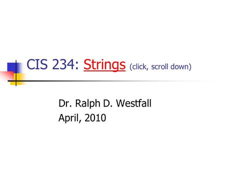 CIS 234: Strings (click, scroll down)Strings Dr. Ralph D. Westfall April, 2010.