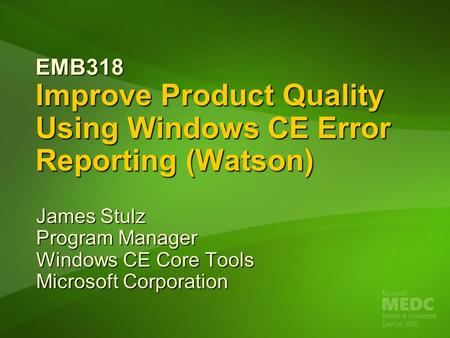 EMB318 Improve Product Quality Using Windows CE Error Reporting (Watson) James Stulz Program Manager Windows CE Core Tools Microsoft Corporation.