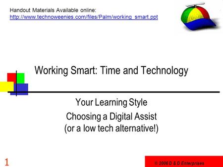© 2006 D & D Enterprises 1 Working Smart: Time and Technology Your Learning Style Choosing a Digital Assist (or a low tech alternative!) Handout Materials.