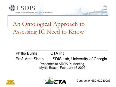 An Ontological Approach to Assessing IC Need to Know Phillip BurnsCTA Inc. Prof. Amit ShethLSDIS Lab, University of Georgia Presented to ARDA PI Meeting,