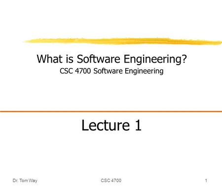 Dr. Tom WayCSC 47001 What is Software Engineering? CSC 4700 Software Engineering Lecture 1.