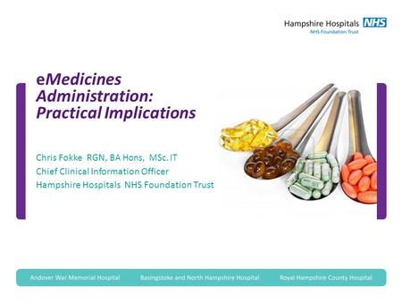 EMedicines Administration: Practical Implications Chris Fokke RGN, BA Hons, MSc. IT Chief Clinical Information Officer Hampshire Hospitals NHS Foundation.
