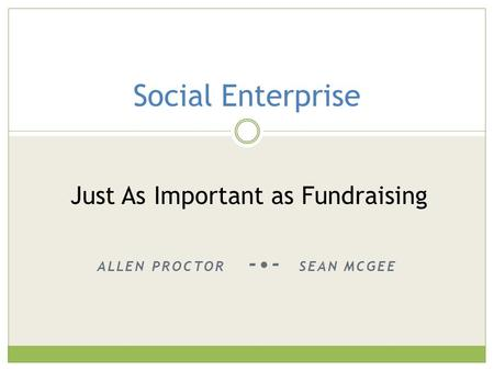 ALLEN PROCTOR -- SEAN MCGEE Social Enterprise Just As Important as Fundraising.