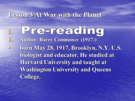 Lesson 3 At <strong>War</strong> with the Planet I. I. 1. Author: Barry Commoner (1917-) born May 28, 1917, Brooklyn, N.Y. U.S. biologist and educator. He studied at Harvard.