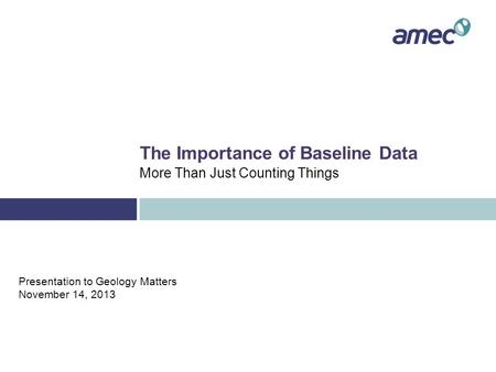The Importance of Baseline Data More Than Just Counting Things Presentation to Geology Matters November 14, 2013.