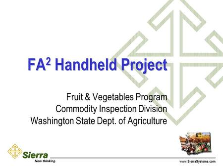 Www.SierraSystems.com FA 2 Handheld Project Fruit & Vegetables Program Commodity Inspection Division Washington State Dept. of Agriculture.