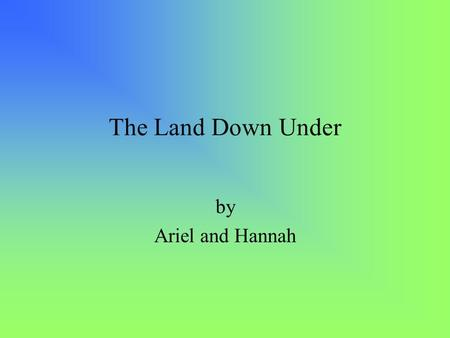 The Land Down Under by Ariel and Hannah.