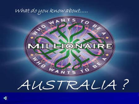 What do you know about….. AUSTRALIA ? 15 $ 1 million 14 $ 500,000 13 $ 250,000 12 $ 125,000 11 $ 64,000 10 $ 32,000 9 $ 16,000 8 $ 8,000 7 $ 4,000 6.