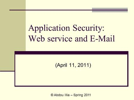 Application Security: Web service and E-Mail (April 11, 2011) © Abdou Illia – Spring 2011.