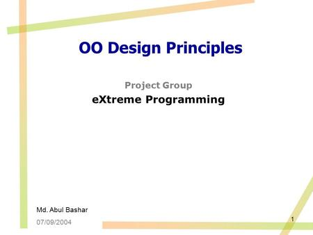 1 OO Design Principles Project Group eXtreme Programming Md. Abul Bashar 07/09/2004.