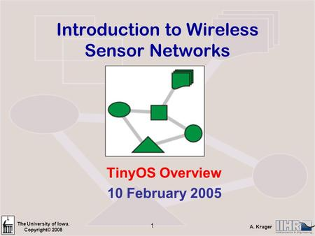The University of Iowa. Copyright© 2005 A. Kruger 1 Introduction to Wireless Sensor Networks TinyOS Overview 10 February 2005.