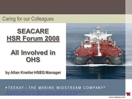 Www.teekay.com  T E E K A Y – T H E M A R I N E M I D S T R E A M C O M P A N Y ® SM SEACARE HSR Forum 2008 All Involved in OHS by Allan Kneller HSEQ.