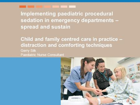 Implementing paediatric procedural sedation in emergency departments – spread and sustain Child and family centred care in practice – distraction and comforting.