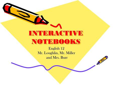 INTERACTIVE NOTEBOOKS English 12 Mr. Loughlin, Mr. Miller and Mrs. Burr and Mrs. Burr.