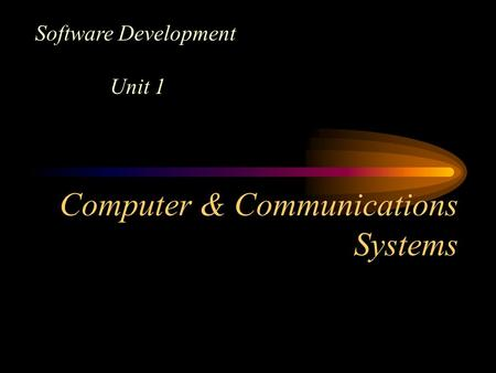 Computer & Communications Systems Software Development Unit 1.