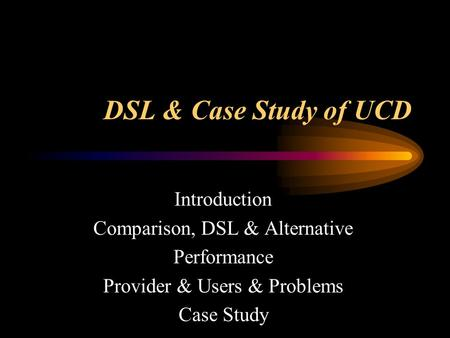 DSL & Case Study of UCD Introduction Comparison, DSL & Alternative Performance Provider & Users & Problems Case Study.