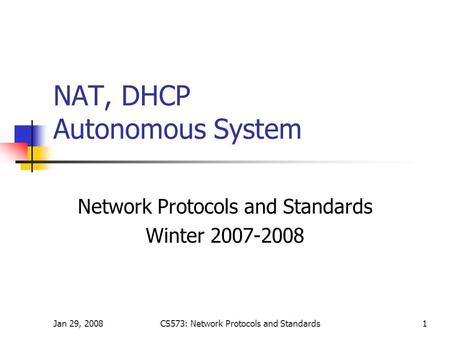 Jan 29, 2008CS573: Network Protocols and Standards1 NAT, DHCP Autonomous System Network Protocols and Standards Winter 2007-2008.