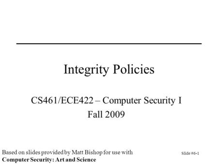 Slide #6-1 Integrity Policies CS461/ECE422 – Computer Security I Fall 2009 Based on slides provided by Matt Bishop for use with Computer Security: Art.