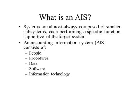 What is an AIS? Systems are almost always composed of smaller subsystems, each performing a specific function supportive of the larger system. An accounting.