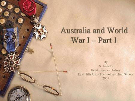 Australia and World War I – Part 1 By S. Angelo Head Teacher History East Hills Girls Technology High School 2007.