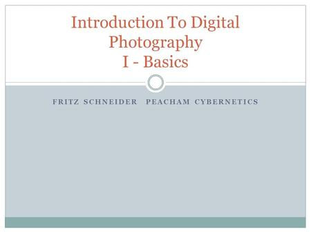 FRITZ SCHNEIDERPEACHAM CYBERNETICS Introduction To Digital Photography I - Basics.