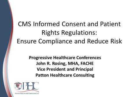 CMS Informed Consent and Patient Rights Regulations: Ensure Compliance and Reduce Risk Progressive Healthcare Conferences John R. Rosing, MHA, FACHE Vice.
