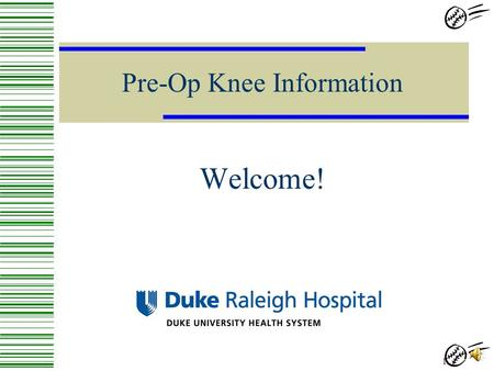 Pre-Op Knee Information Welcome! 1 2 Goals Inform the patient about what to expect…  Before Surgery  During Surgery  After Surgery 3.