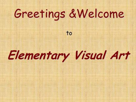 Greetings &Welcome Greetings &Welcome to Elementary Visual Art.