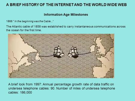 "Information Age Milestones 1866: In the beginning was the Cable..."" The Atlantic cable of 1858 was established to carry instantaneous communications across."