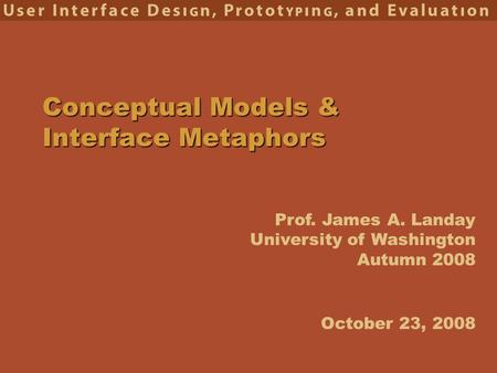 Prof. James A. Landay University of Washington Autumn 2008 Conceptual Models & Interface Metaphors October 23, 2008.