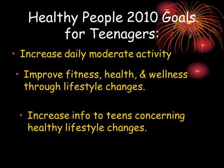 Healthy People 2010 Goals for Teenagers: Increase daily moderate activity Improve fitness, health, & wellness through lifestyle changes. Increase info.