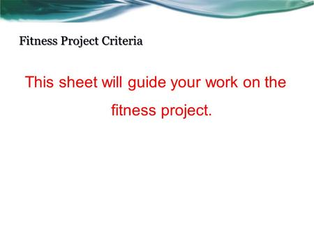 Fitness Project Criteria This sheet will guide your work on the fitness project.