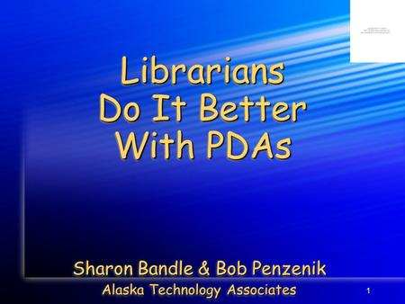 1 Librarians Do It Better With PDAs Sharon Bandle & Bob Penzenik Alaska Technology Associates Sharon Bandle & Bob Penzenik Alaska Technology Associates.