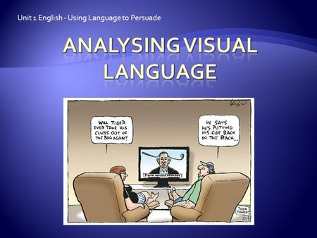 Unit 1 English - Using Language to Persuade.  Our focus for study is how visual language is used in an attempt to manipulate and persuade the reader.