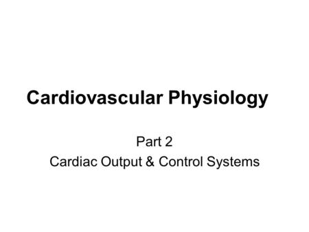 Cardiovascular Physiology Part 2 Cardiac Output & Control Systems.