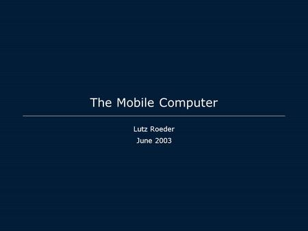 The Mobile Computer Lutz Roeder June 2003. The World is shrinking The phone being the new network PC?