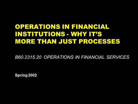 OPERATIONS IN FINANCIAL INSTITUTIONS - WHY IT'S MORE THAN JUST PROCESSES B60.2315.20 OPERATIONS IN FINANCIAL SERVICES Spring 2002 This report is solely.