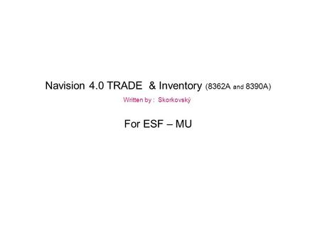 Navision 4.0 TRADE & Inventory (8362A and 8390A) Written by : Skorkovský For ESF – MU.
