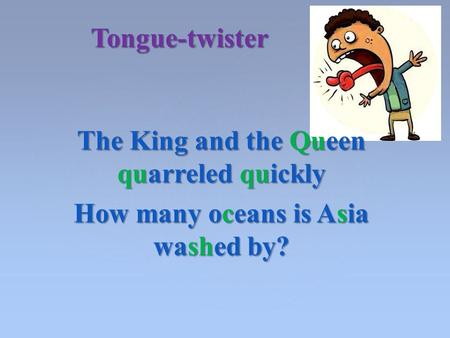 The King and the Queen quarreled quickly How many oceans is Asia washed by? Tongue-twister.