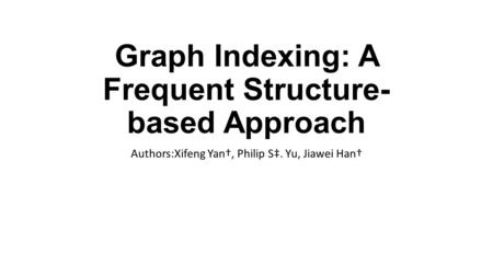 Graph Indexing: A Frequent Structure­ based Approach Authors:Xifeng Yan†, Philip S‡. Yu, Jiawei Han†
