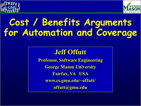 Cost / Benefits Arguments for Automation and Coverage Jeff Offutt Professor, Software Engineering George Mason University Fairfax, VA USA