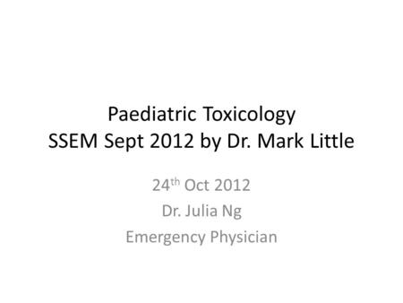 Paediatric Toxicology SSEM Sept 2012 by Dr. Mark Little 24 th Oct 2012 Dr. Julia Ng Emergency Physician.