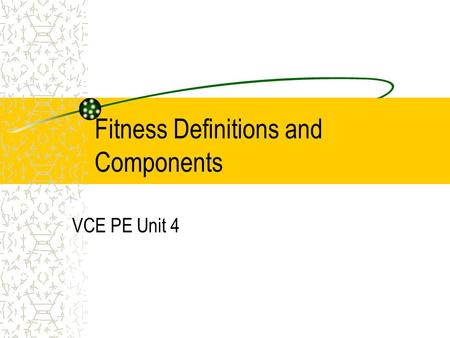 Fitness Definitions and Components VCE PE Unit 4.