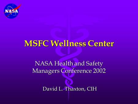 MSFC Wellness Center NASA Health and Safety Managers Conference 2002 David L. Thaxton, CIH David L. Thaxton, CIH.